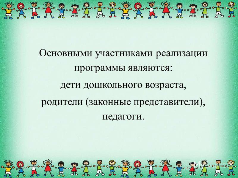 Основными участниками реализации программы являются: дети дошкольного возраста, родители (законные представители), педагоги.