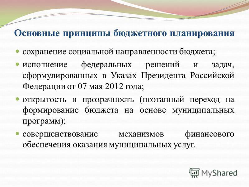 Основные принципы бюджетного планирования сохранение социальной направленности бюджета; исполнение федеральных решений и задач, сформулированных в Указах Президента Российской Федерации от 07 мая 2012 года; открытость и прозрачность (поэтапный перехо