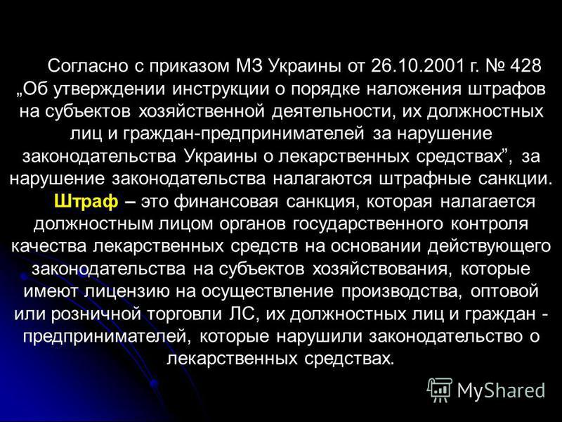 Согласно с приказом МЗ Украины от 26.10.2001 г. 428Об утверждении инструкции о порядке наложения штрафов на субъектов хозяйственной деятельности, их должностных лиц и граждан-предпринимателей за нарушение законодательства Украины о лекарственных сред