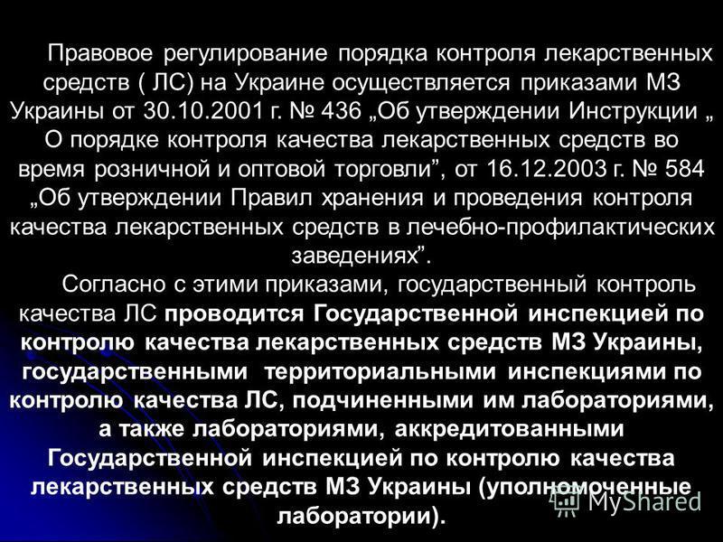 Правовое регулирование порядка контроля лекарственных средств ( ЛС) на Украине осуществляется приказами МЗ Украины от 30.10.2001 г. 436 Об утверждении Инструкции О порядке контроля качества лекарственных средств во время розничной и оптовой торговли,