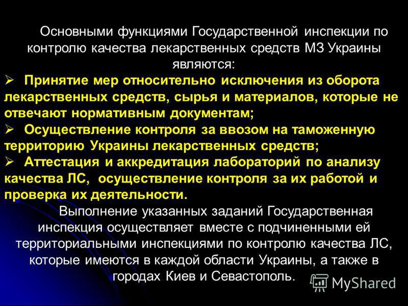 Основными функциями Государственной инспекции по контролю качества лекарственных средств МЗ Украины являются: Принятие мер относительно исключения из оборота лекарственных средств, сырья и материалов, которые не отвечают нормативным документам; Осуще