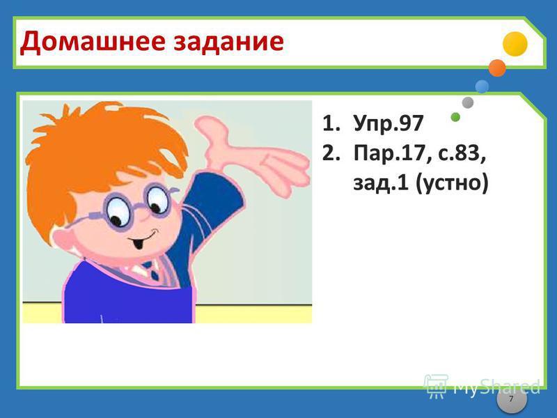 7 Домашнее задание 1.Упр.97 2.Пар.17, с.83, зад.1 (устно)