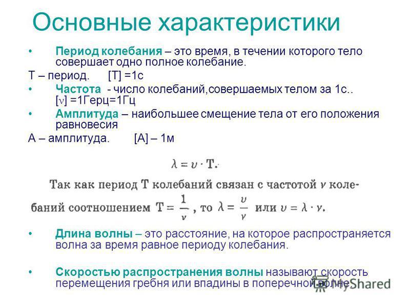 Основные характеристики Период колебания – это время, в течении которого тело совершает одно полное колебание. Т – период. [T] =1 с Частота - число колебаний,совершаемых телом за 1 с.. [ ν ] =1Герц=1Гц Амплитуда – наибольшее смещение тела от его поло