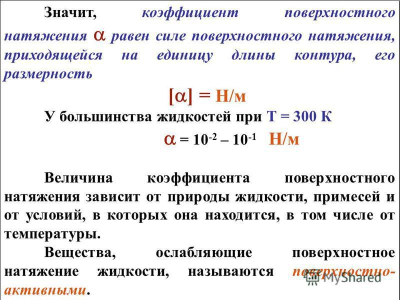 Значит, коэффициент поверхностного натяжения равен силе поверхностного натяжения, приходящейся на единицу длины контура, его размерность [ ] = Н/м У большинства жидкостей при Т = 300 К = 10 -2 – 10 -1 Н/м Величина коэффициента поверхностного натяжени