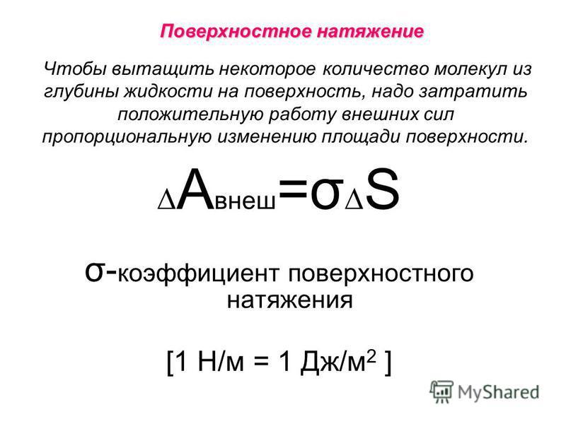 Чтобы вытащить некоторое количество молекул из глубины жидкости на поверхность, надо затратить положительную работу внешних сил пропорциональную изменению площади поверхности. А внеш =σ S σ- коэффициент поверхностного натяжения [1 Н/м = 1 Дж/м 2 ] По