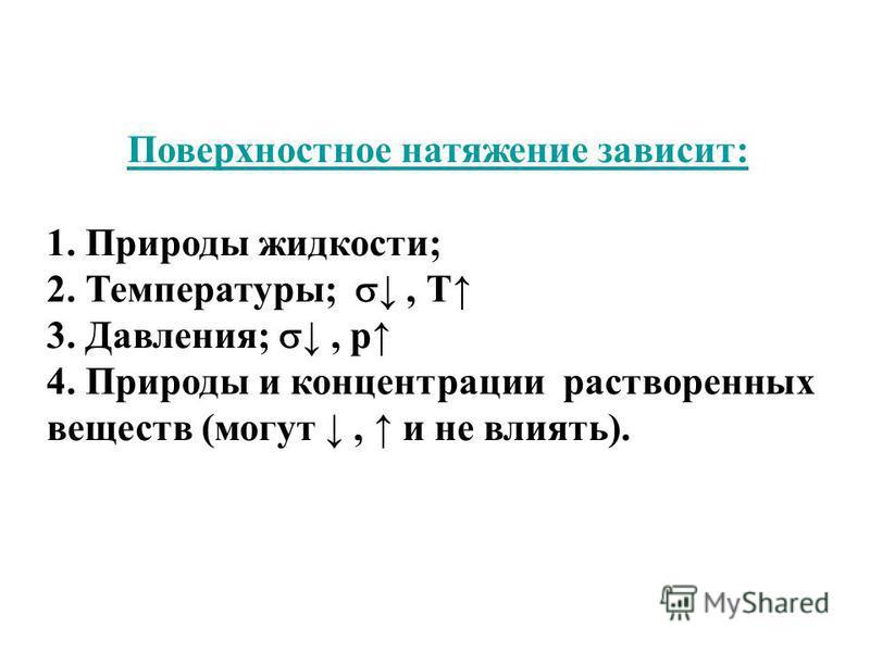 Поверхностное натяжение зависит: 1. Природы жидкости; 2. Температуру;, Т 3. Давления;, р 4. Природы и концентрации растворенных веществ (могут, и не влиять).