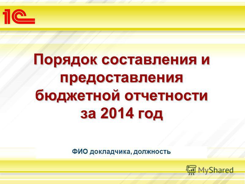 Порядок составления и предоставления бюджетной отчетности за 2014 год ФИО докладчика, должность