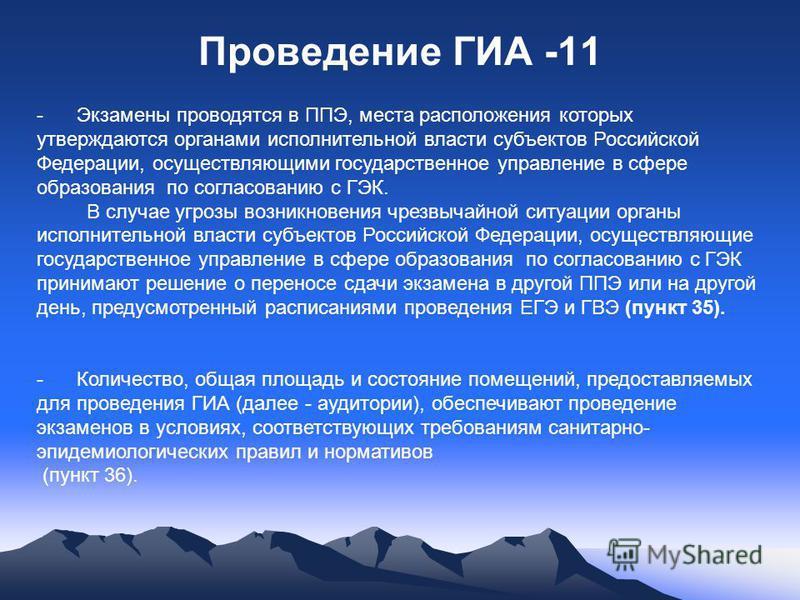 Проведение ГИА -11 - Экзамены проводятся в ППЭ, места расположения которых утверждаются органами исполнительной власти субъектов Российской Федерации, осуществляющими государственное управление в сфере образования по согласованию с ГЭК. В случае угро