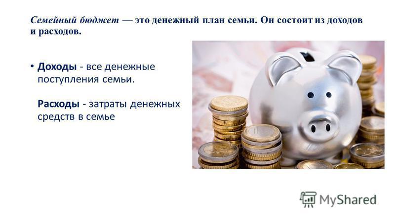Семейный бюджет это денежный план семьи. Он состоит из доходов и расходов. Доходы - все денежные поступления семьи. Расходы - затраты денежных средств в семье