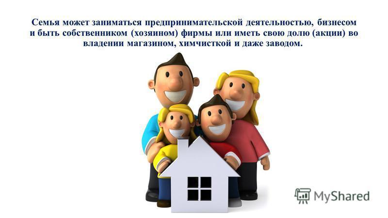 Семья может заниматься предпринимательской деятельностью, бизнесом и быть собственником (хозяином) фирмы или иметь свою долю (акции) во владении магазином, химчисткой и даже заводом.