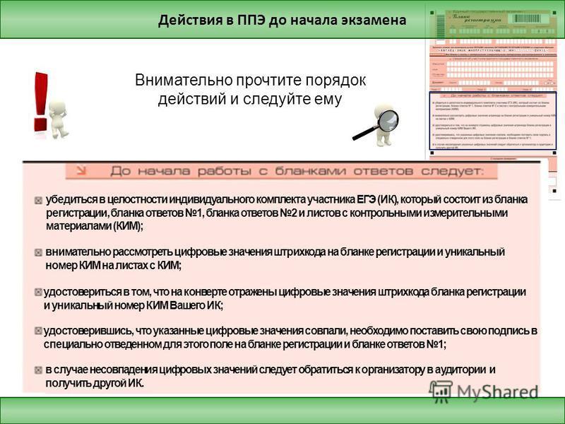 Действия в ППЭ до начала экзамена Внимательно прочтите порядок действий и следуйте ему убедиться в целостности индивидуального комплекта участника ЕГЭ (ИК), который состоит из бланка регистрации, бланка ответов 1, бланка ответов 2 и листов с контроль