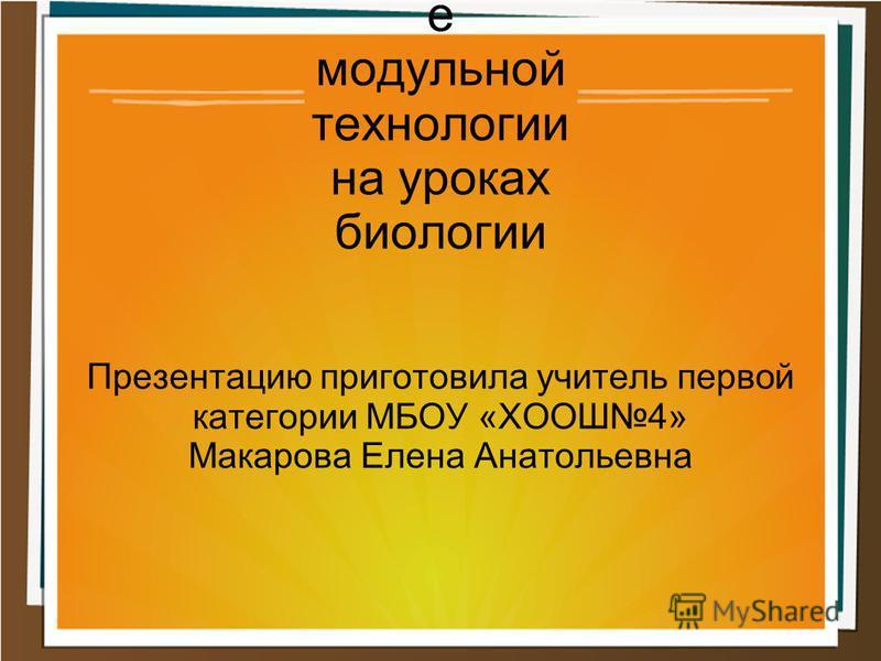 Применени е модульной технологии на уроках биологии Презентацию приготовила учитель первой категории МБОУ «ХООШ4» Макарова Елена Анатольевна