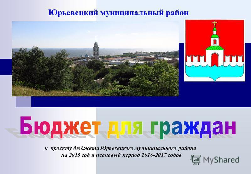 Юрьевецкий муниципальный район к проекту бюджета Юрьевецкого муниципального района на 2015 год и плановый период 2016-2017 годов