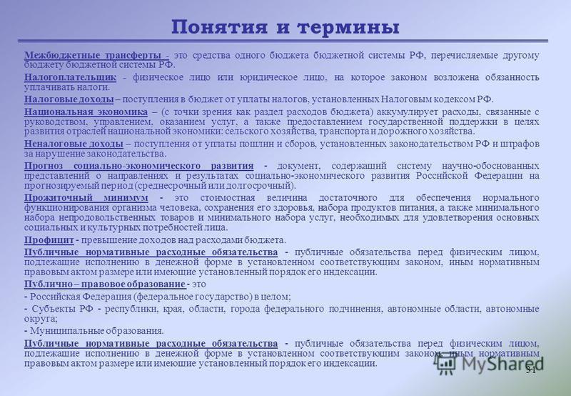31 Понятия и термины Межбюджетные трансферты - это средства одного бюджета бюджетной системы РФ, перечисляемые другому бюджету бюджетной системы РФ. Налогоплательщик - физическое лицо или юридическое лицо, на которое законом возложена обязанность упл