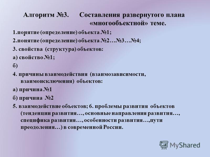 Алгоритм 3. Составления развернутого плана «многообъектной» теме.. 1. понятие (определение) объекта 1; 2. понятие (определение) объекта 2…3…4; 3. свойства (структура) объектов: а) свойство 1; б) 4. причины взаимодействия (взаимозависимости, взаимоиск
