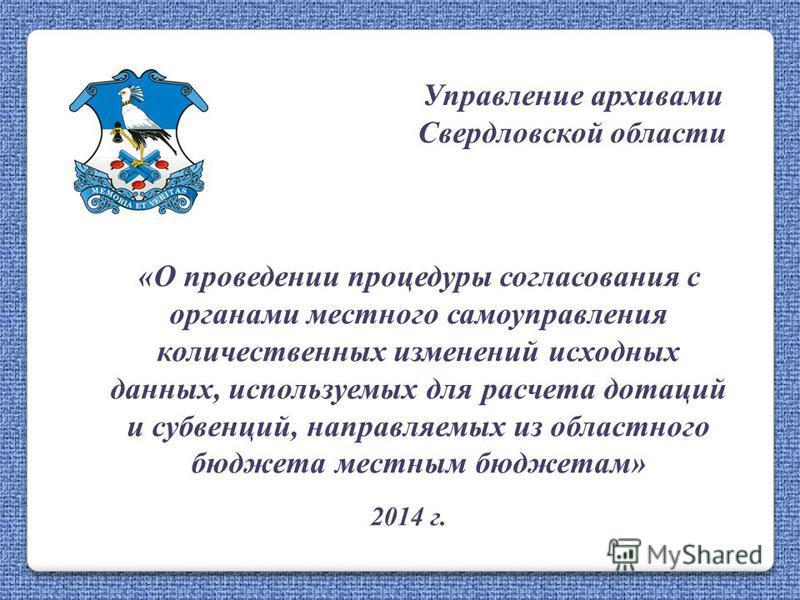 Управление архивами Свердловской области «О проведении процедуры согласования с органами местного самоуправления количественных изменений исходных данных, используемых для расчета дотаций и субвенций, направляемых из областного бюджета местным бюджет