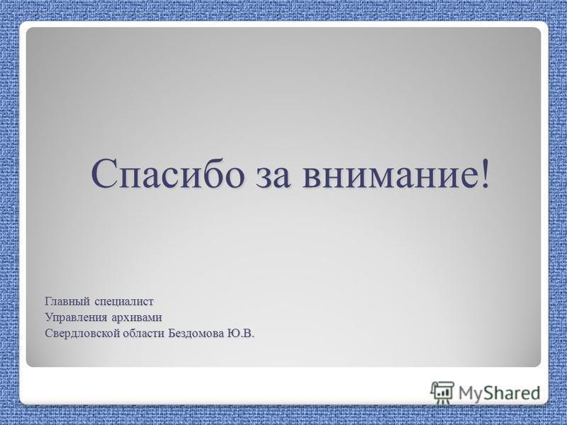Спасибо за внимание! Главный специалист Управления архивами Свердловской области Бездомова Ю.В.