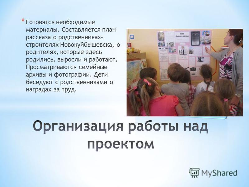 * Готовятся необходимые материалы. Составляется план рассказа о родственниках- строителях Новокуйбышевска, о родителях, которые здесь родились, выросли и работают. Просматриваются семейные архивы и фотографии. Дети беседуют с родственниками о награда
