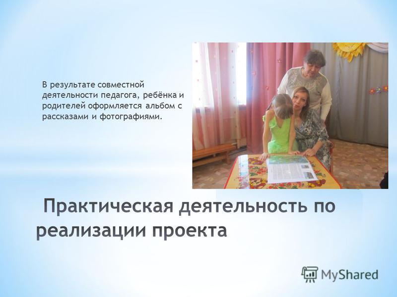 В результате совместной деятельности педагога, ребёнка и родителей оформляется альбом с рассказами и фотографиями.