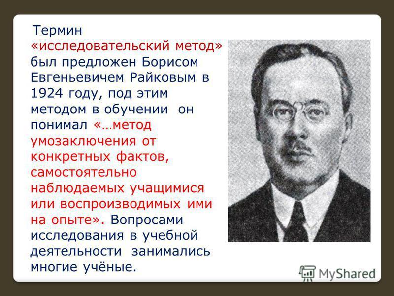 Термин «исследовательский метод» был предложен Борисом Евгеньевичем Райковым в 1924 году, под этим методом в обучении он понимал «…метод умозаключения от конкретных фактов, самостоятельно наблюдаемых учащимися или воспроизводимых ими на опыте». Вопро