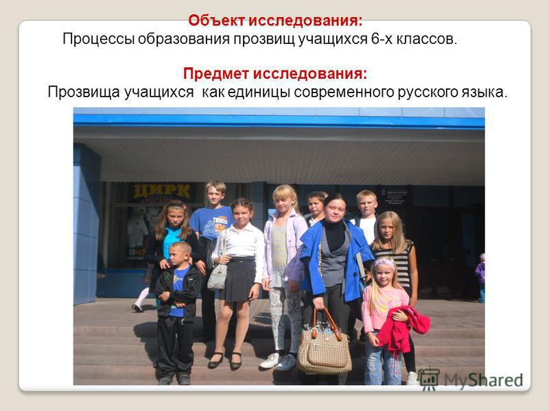 Объект исследования: Процессы образования прозвищ учащихся 6-х классов. Предмет исследования: Прозвища учащихся как единицы современного русского языка.