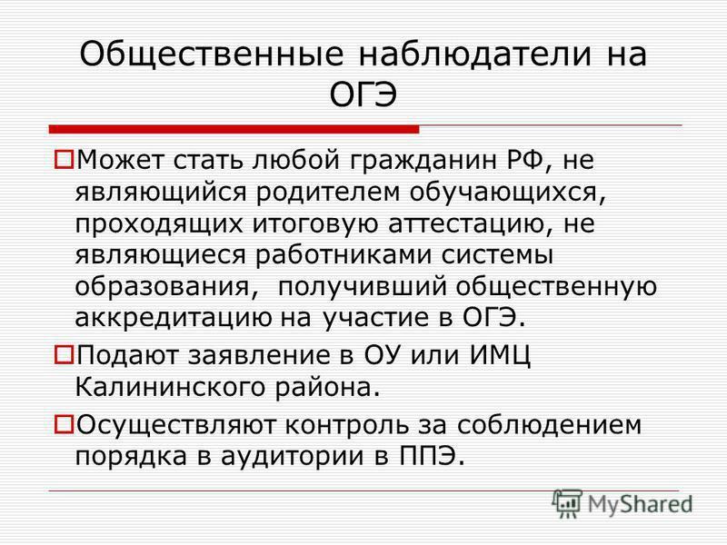 Общественные наблюдатели на ОГЭ Может стать любой гражданин РФ, не являющийся родителем обучающихся, проходящих итоговую аттестацию, не являющиеся работниками системы образования, получивший общественную аккредитацию на участие в ОГЭ. Подают заявлени