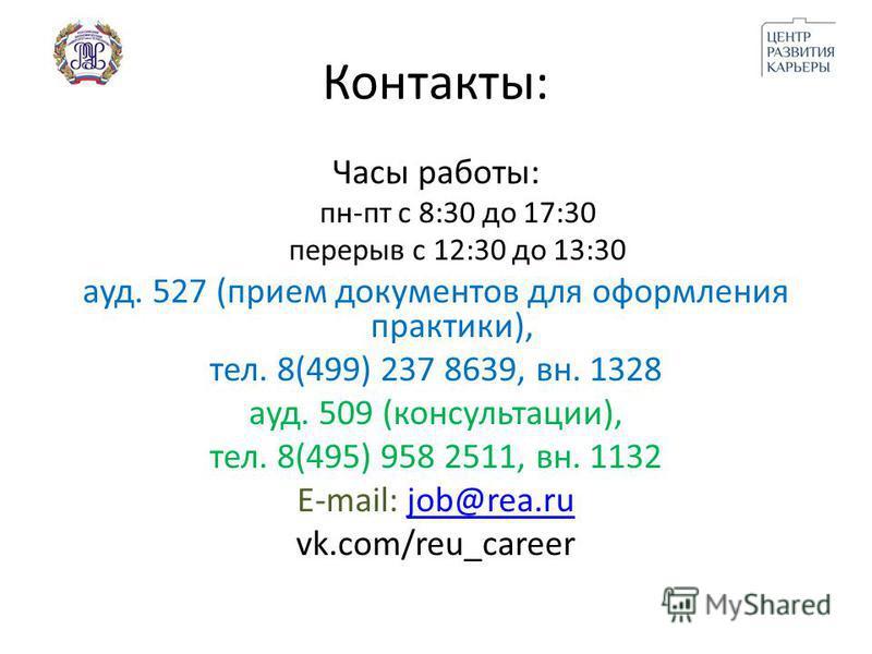 Контакты: Часы работы: пн-пт с 8:30 до 17:30 перерыв с 12:30 до 13:30 ауд. 527 (прием документов для оформления практики), тел. 8(499) 237 8639, вн. 1328 ауд. 509 (консультации), тел. 8(495) 958 2511, вн. 1132 E-mail: job@rea.rujob@rea.ru vk.com/reu_