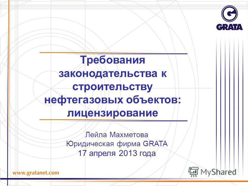 Лейла Махметова Юридическая фирма GRATA 17 апреля 2013 года Требования законодательства к строительству нефтегазовых объектов: лицензирование