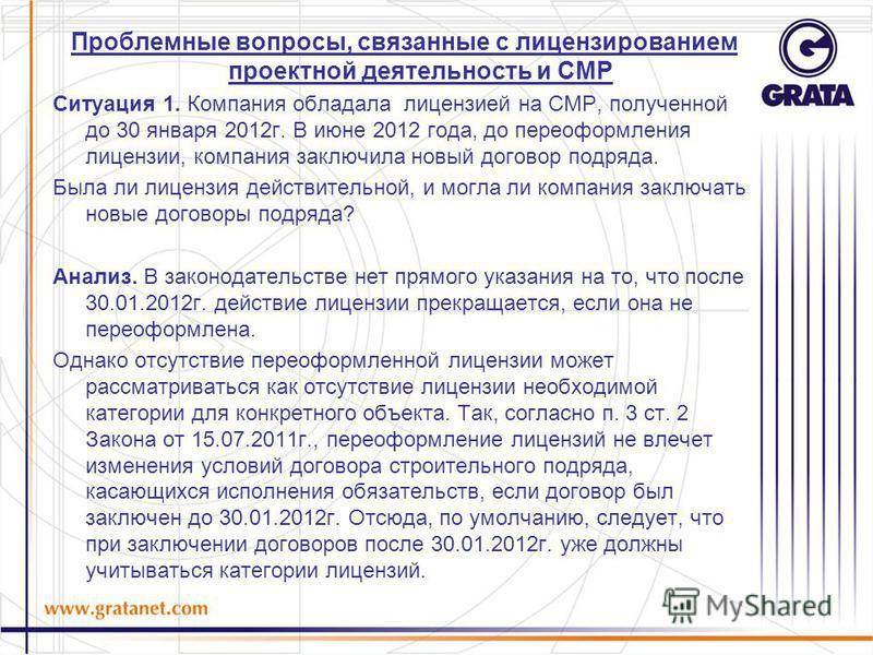 Проблемные вопросы, связанные с лицензированием проектной деятельность и СМР Ситуация 1. Компания обладала лицензией на СМР, полученной до 30 января 2012 г. В июне 2012 года, до переоформления лицензии, компания заключила новый договор подряда. Была