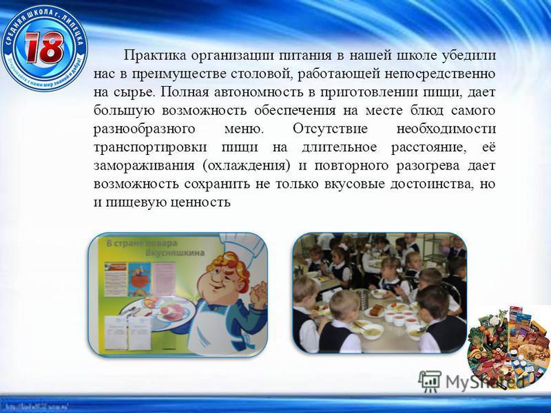 Практика организации питания в нашей школе убедили нас в преимуществе столовой, работающей непосредственно на сырье. Полная автономность в приготовлении пищи, дает большую возможность обеспечения на месте блюд самого разнообразного меню. Отсутствие н
