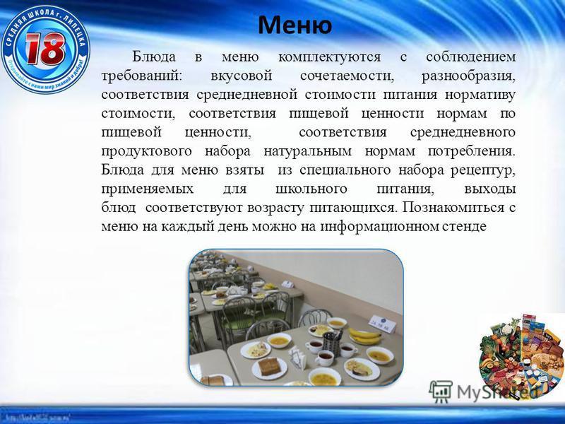 Меню Блюда в меню комплектуются с соблюдением требований: вкусовой сочетаемости, разнообразия, соответствия среднедневной стоимости питания нормативу стоимости, соответствия пищевой ценности нормам по пищевой ценности, соответствия среднедневного про
