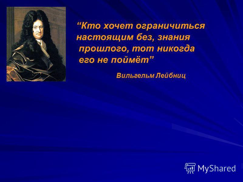 Вильгельм Лейбниц Кто хочет ограничиться настоящим без, знания прошлого, тот никогда его не поймёт
