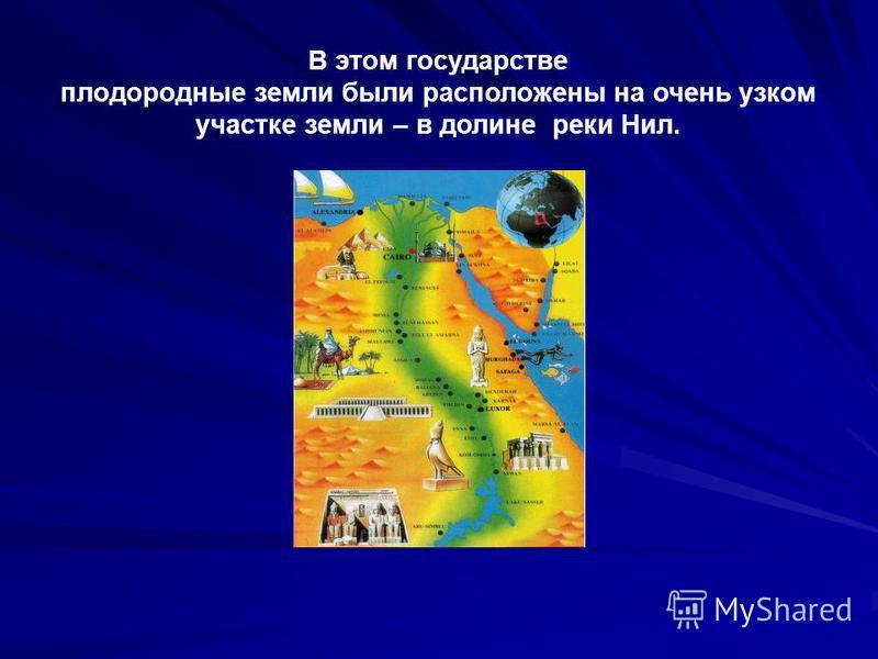 В этом государстве плодородные земли были расположены на очень узком участке земли – в долине реки Нил.