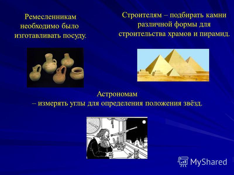 Ремесленникам необходимо было изготавливать посуду. Строителям – подбирать камни различной формы для строительства храмов и пирамид. Астрономам – измерять углы для определения положения звёзд.