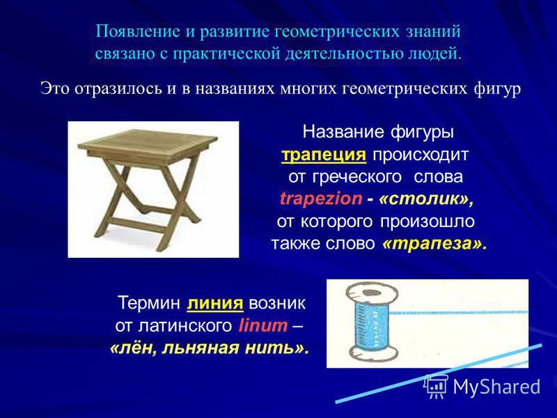Появление и развитие геометрических знаний связано с практической деятельностью людей. Это отразилось и в названиях многих геометрических фигур Название фигуры трапеция происходит от греческого слова trapezion - «столик», от которого произошло также