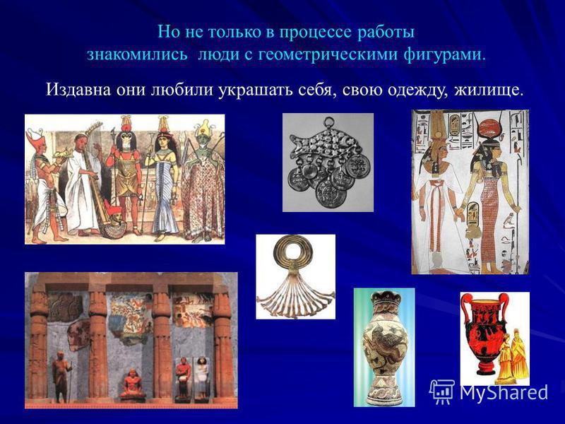 Но не только в процессе работы знакомились люди с геометрическими фигурами. Издавна они любили украшать себя, свою одежду, жилище.