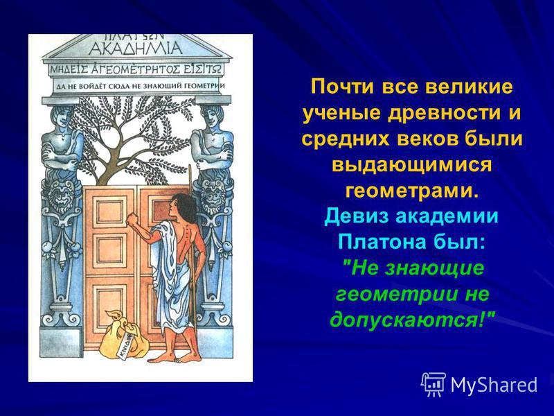 Почти все великие ученые древности и средних веков были выдающимися геометрами. Девиз академии Платона был: Не знающие геометрии не допускаются!