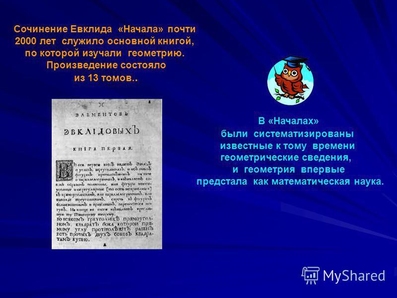 Сочинение Евклида «Начала» почти 2000 лет служило основной книгой, по которой изучали геометрию. Произведение состояло из 13 томов.. В «Началах» были систематизированы известные к тому времени геометрические сведения, и геометрия впервые предстала ка