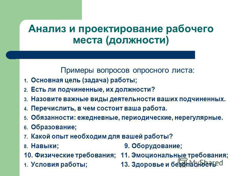 Анализ и проектирование рабочего места (должности) Примеры вопросов опросного листа: 1. Основная цель (задача) работы; 2. Есть ли подчиненные, их должности? 3. Назовите важные виды деятельности ваших подчиненных. 4. Перечислить, в чем состоит ваша ра
