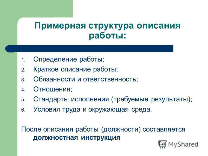 Примерная структура описания работы: 1. Определение работы; 2. Краткое описание работы; 3. Обязанности и ответственность; 4. Отношения; 5. Стандарты исполнения (требуемые результаты); 6. Условия труда и окружающая среда. После описания работы (должно