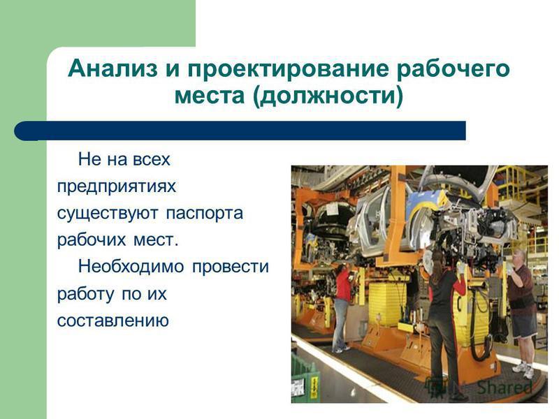 Анализ и проектирование рабочего места (должности) Не на всех предприятиях существуют паспорта рабочих мест. Необходимо провести работу по их составлению