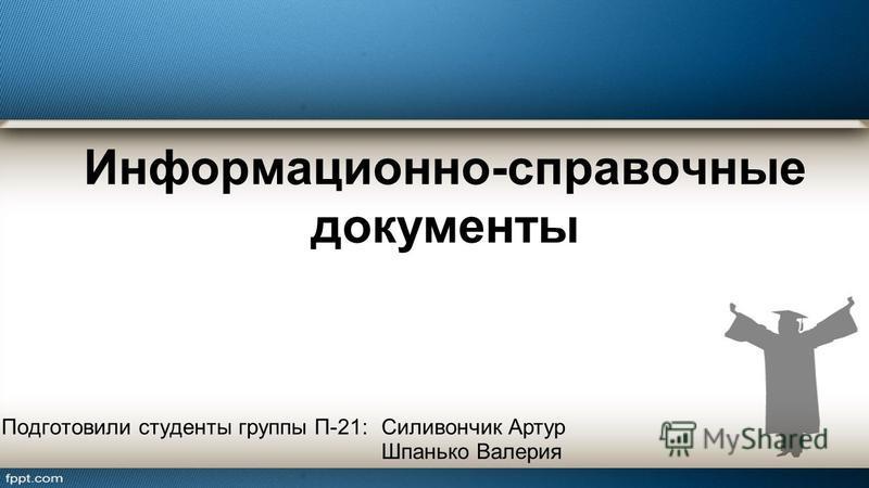 Информационно-справочные документы Подготовили студенты группы П-21:Силивончик Артур Шпанько Валерия