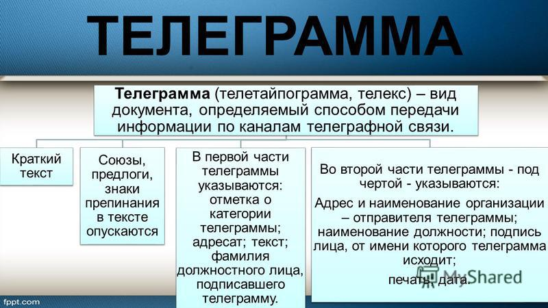 ТЕЛЕГРАММА Телеграмма (телетайпограмма, телекс) – вид документа, определяемый способом передачи информации по каналам телеграфной связи. Краткий текст Союзы, предлоги, знаки препинания в тексте опускаются В первой части телеграммы указываются: отметк