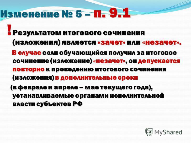 Изменение 5 – п. 9.1 ! Результатом итогового сочинения (изложения) является «зачет» или «незачет». В случае если обучающийся получил за итоговое сочинение (изложение) «незачет», он допускается повторно к проведению итогового сочинения (изложения) в д
