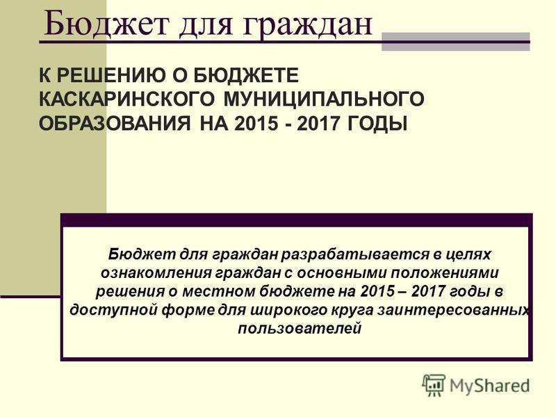 Бюджет для граждан К РЕШЕНИЮ О БЮДЖЕТЕ КАСКАРИНСКОГО МУНИЦИПАЛЬНОГО ОБРАЗОВАНИЯ НА 2015 - 2017 ГОДЫ Бюджет для граждан разрабатывается в целях ознакомления граждан с основными положениями решения о местном бюджете на 2015 – 2017 годы в доступной форм