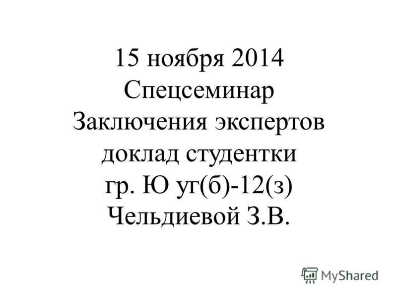 15 ноября 2014 Спецсеминар Заключения экспертов доклад студентки гр. Ю уг(б)-12(з) Чельдиевой З.В.