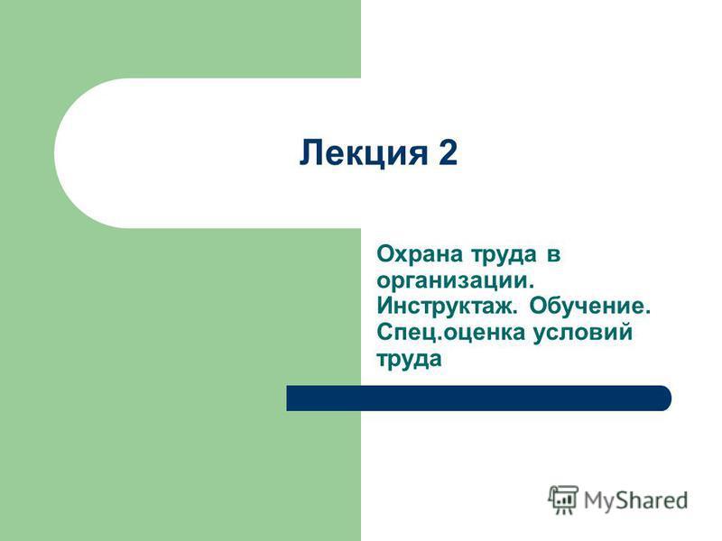 Лекция 2 Охрана труда в организации. Инструктаж. Обучение. Спец.оценка условий труда