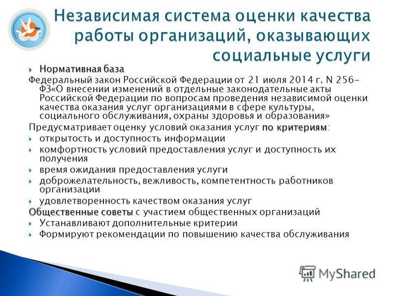 Нормативная база Нормативная база Федеральный закон Российской Федерации от 21 июля 2014 г. N 256- ФЗ«О внесении изменений в отдельные законодательные акты Российской Федерации по вопросам проведения независимой оценки качества оказания услуг организ