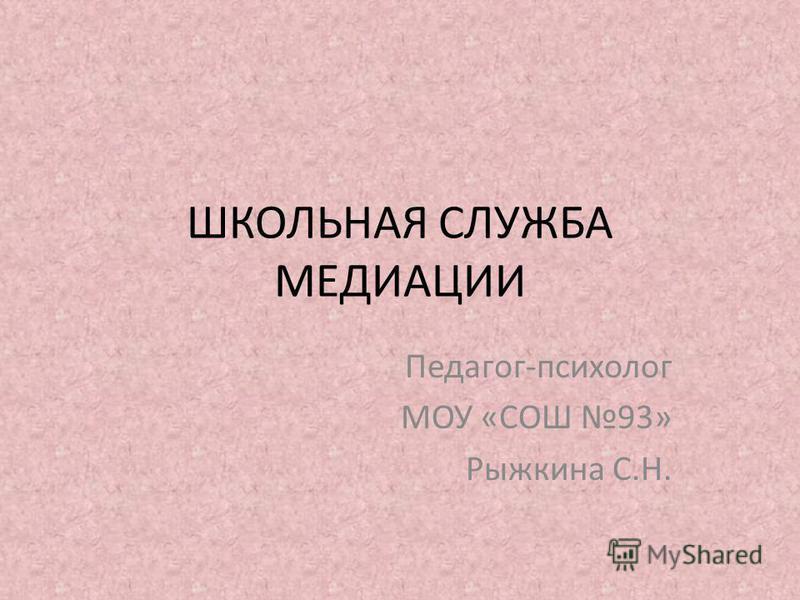 ШКОЛЬНАЯ СЛУЖБА МЕДИАЦИИ Педагог-психолог МОУ «СОШ 93» Рыжкина С.Н.