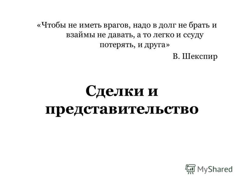 Сделки и представительство «Чтобы не иметь врагов, надо в долг не брать и взаймы не давать, а то легко и ссуду потерять, и друга» В. Шекспир